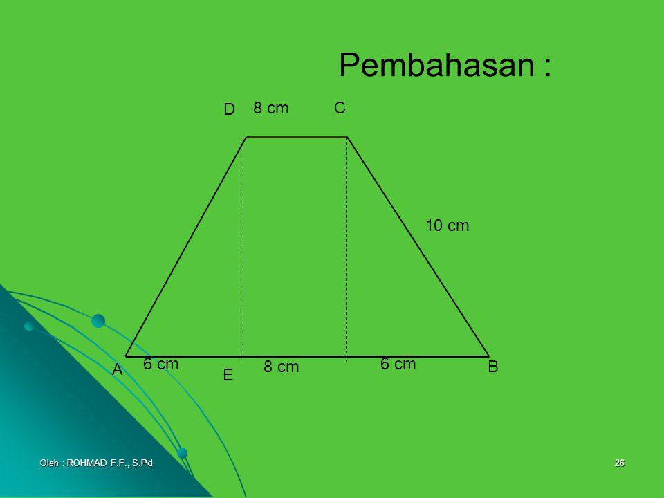 Pembahasan : A D C B 8 cm 10 cm 6 cm E Oleh : ROHMAD F.F., S.Pd.