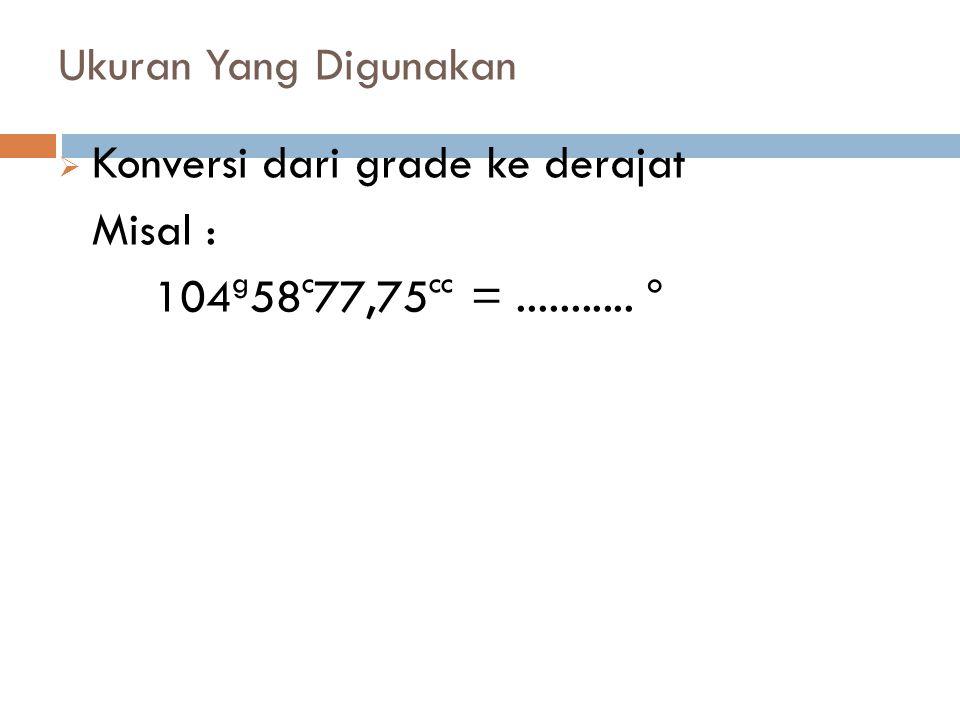 Ukuran Yang Digunakan Konversi dari grade ke derajat Misal : 104g58c77,75cc = ........... o