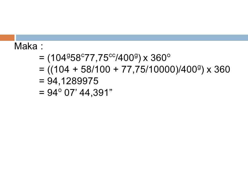Maka : = (104g58c77,75cc/400g) x 360o. = ((104 + 58/100 + 77,75/10000)/400g) x 360. = 94,1289975.