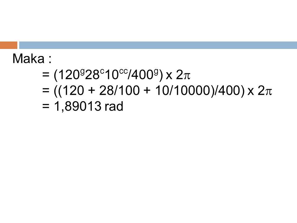 Maka : = (120g28c10cc/400g) x 2 = ((120 + 28/100 + 10/10000)/400) x 2 = 1,89013 rad
