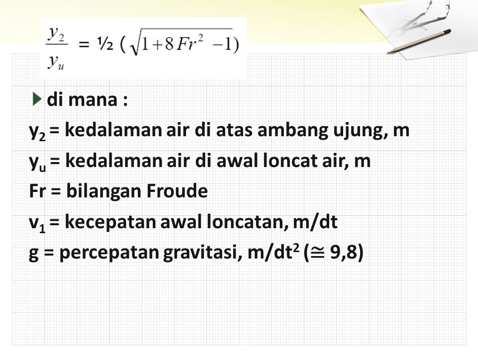 di mana : y2 = kedalaman air di atas ambang ujung, m. yu = kedalaman air di awal loncat air, m. Fr = bilangan Froude.