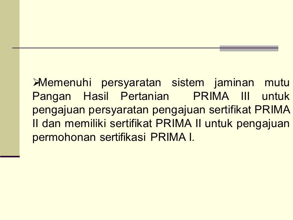 Memenuhi persyaratan sistem jaminan mutu Pangan Hasil Pertanian PRIMA III untuk pengajuan persyaratan pengajuan sertifikat PRIMA II dan memiliki sertifikat PRIMA II untuk pengajuan permohonan sertifikasi PRIMA I.