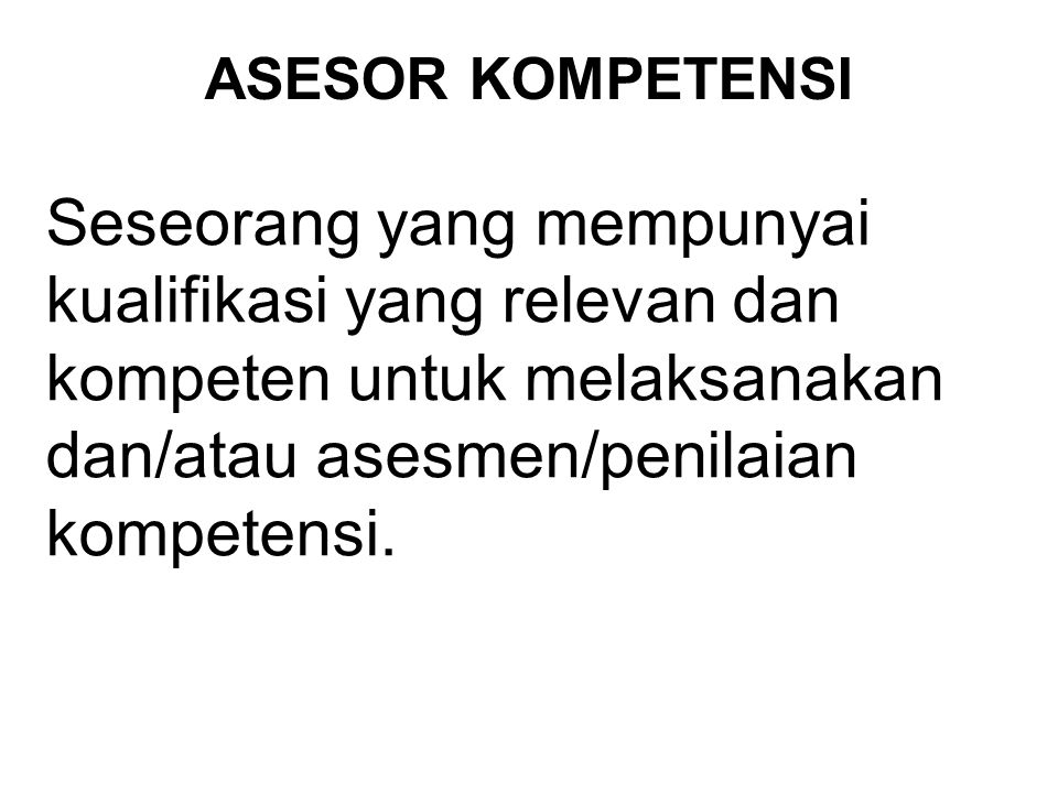 ASESOR KOMPETENSI Seseorang yang mempunyai kualifikasi yang relevan dan kompeten untuk melaksanakan dan/atau asesmen/penilaian kompetensi.