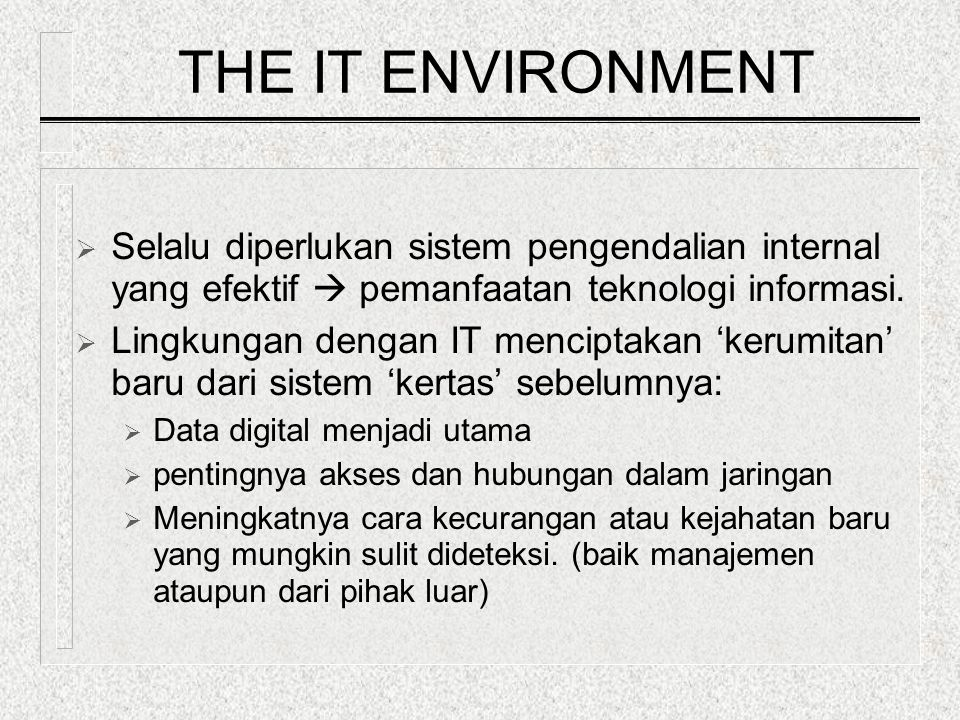 THE IT ENVIRONMENT Selalu diperlukan sistem pengendalian internal yang efektif  pemanfaatan teknologi informasi.