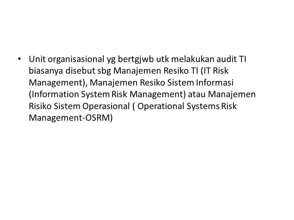 Unit organisasional yg bertgjwb utk melakukan audit TI biasanya disebut sbg Manajemen Resiko TI (IT Risk Management), Manajemen Resiko Sistem Informasi (Information System Risk Management) atau Manajemen Risiko Sistem Operasional ( Operational Systems Risk Management-OSRM)