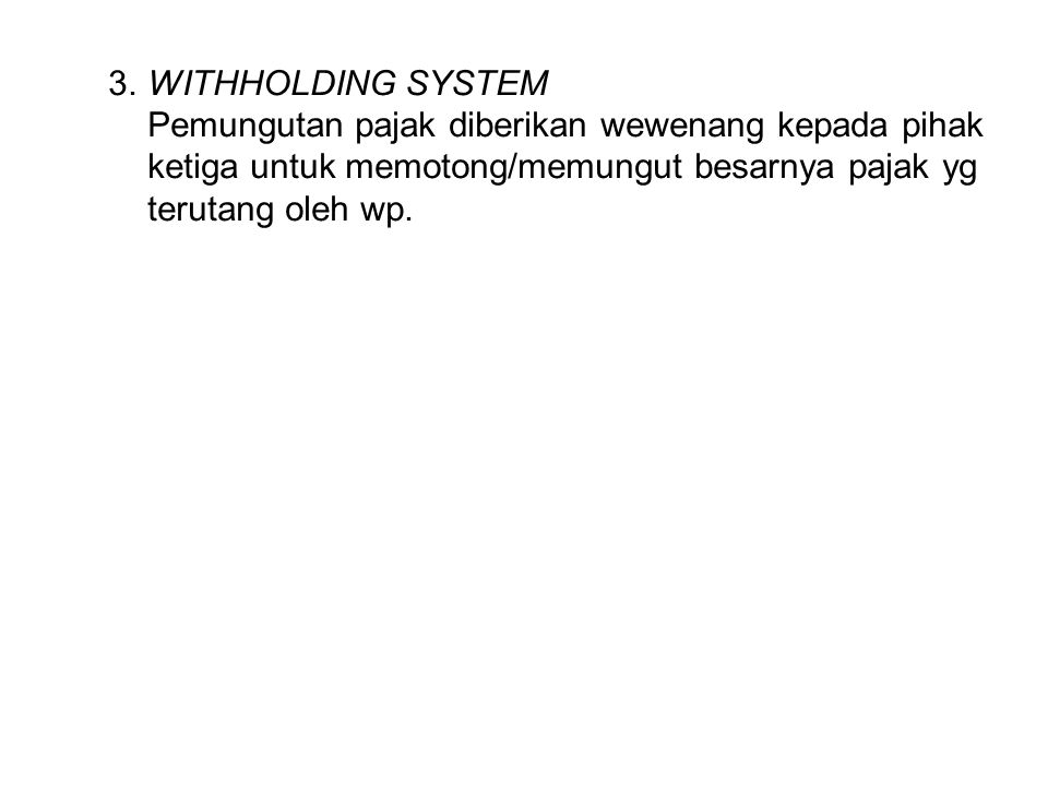 3. WITHHOLDING SYSTEM Pemungutan pajak diberikan wewenang kepada pihak. ketiga untuk memotong/memungut besarnya pajak yg.