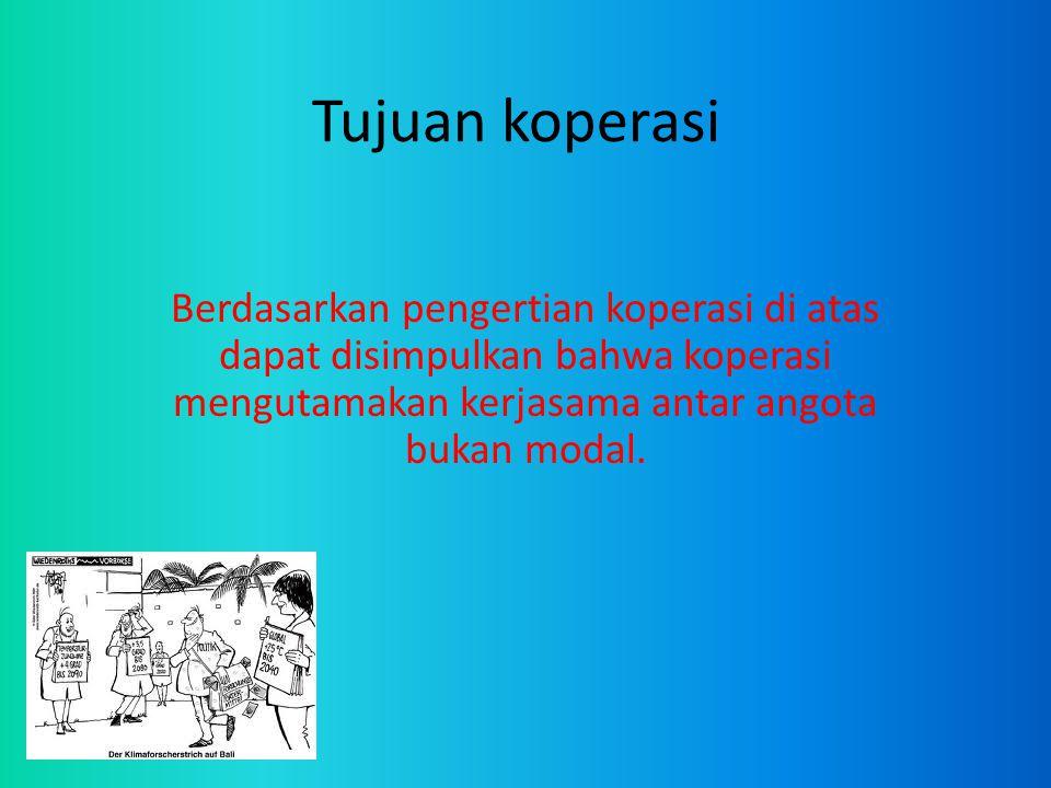 Tujuan koperasi Berdasarkan pengertian koperasi di atas dapat disimpulkan bahwa koperasi mengutamakan kerjasama antar angota bukan modal.