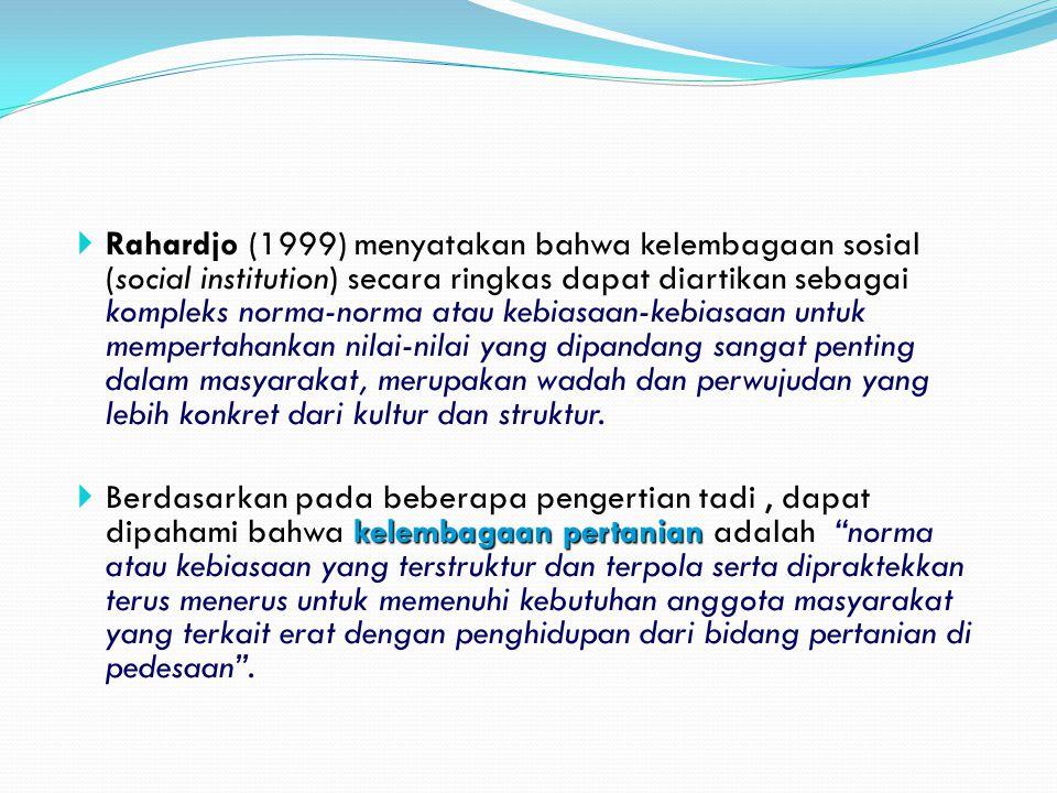 Rahardjo (1999) menyatakan bahwa kelembagaan sosial (social institution) secara ringkas dapat diartikan sebagai kompleks norma-norma atau kebiasaan-kebiasaan untuk mempertahankan nilai-nilai yang dipandang sangat penting dalam masyarakat, merupakan wadah dan perwujudan yang lebih konkret dari kultur dan struktur.