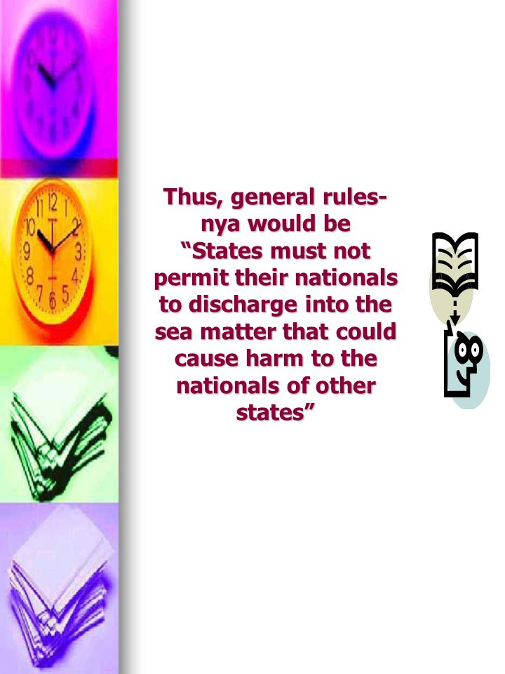 Thus, general rules-nya would be States must not permit their nationals to discharge into the sea matter that could cause harm to the nationals of other states