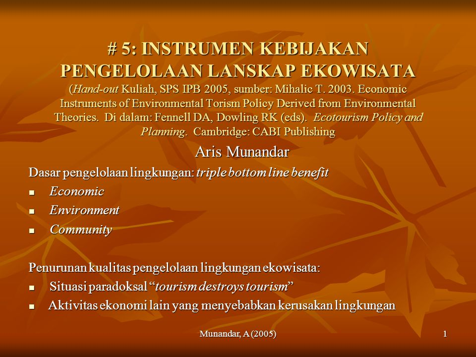 # 5: INSTRUMEN KEBIJAKAN PENGELOLAAN LANSKAP EKOWISATA (Hand-out Kuliah, SPS IPB 2005, sumber: Mihalic T. 2003. Economic Instruments of Environmental Torism Policy Derived from Environmental Theories. Di dalam: Fennell DA, Dowling RK (eds). Ecotourism Policy and Planning. Cambridge: CABI Publishing
