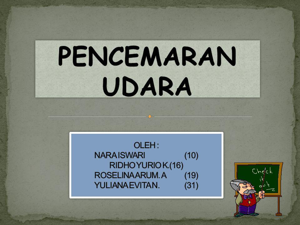 PENCEMARAN UDARA OLEH : NARA ISWARI (10) RIDHO YURIO K. (16) ROSELINA ARUM.