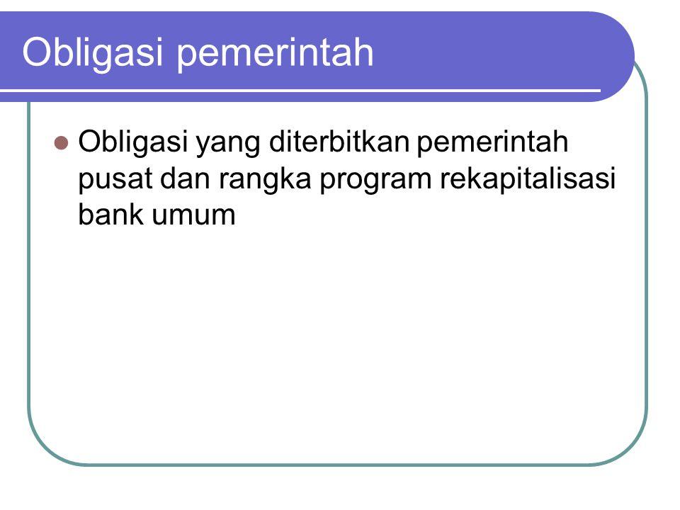 Obligasi pemerintah Obligasi yang diterbitkan pemerintah pusat dan rangka program rekapitalisasi bank umum.