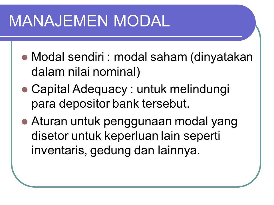 MANAJEMEN MODAL Modal sendiri : modal saham (dinyatakan dalam nilai nominal) Capital Adequacy : untuk melindungi para depositor bank tersebut.
