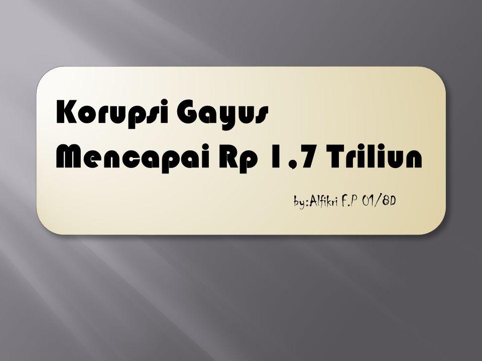 Korupsi Gayus Mencapai Rp 1,7 Triliun by:Alfikri F.P 01/8D