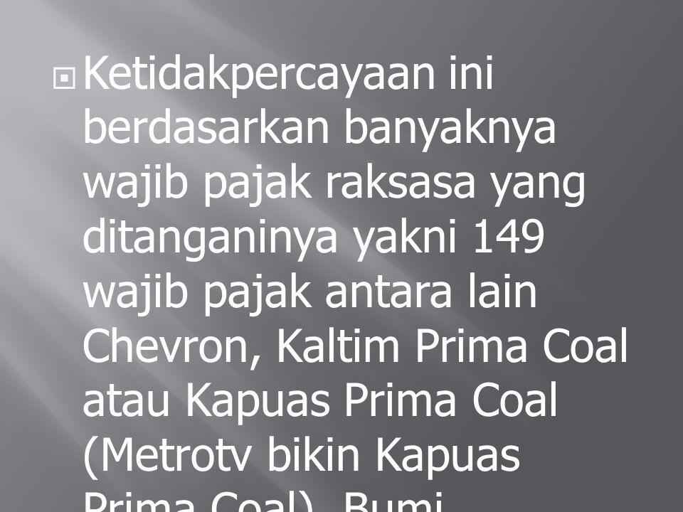 Ketidakpercayaan ini berdasarkan banyaknya wajib pajak raksasa yang ditanganinya yakni 149 wajib pajak antara lain Chevron, Kaltim Prima Coal atau Kapuas Prima Coal (Metrotv bikin Kapuas Prima Coal), Bumi Resourches dan lain-lain.