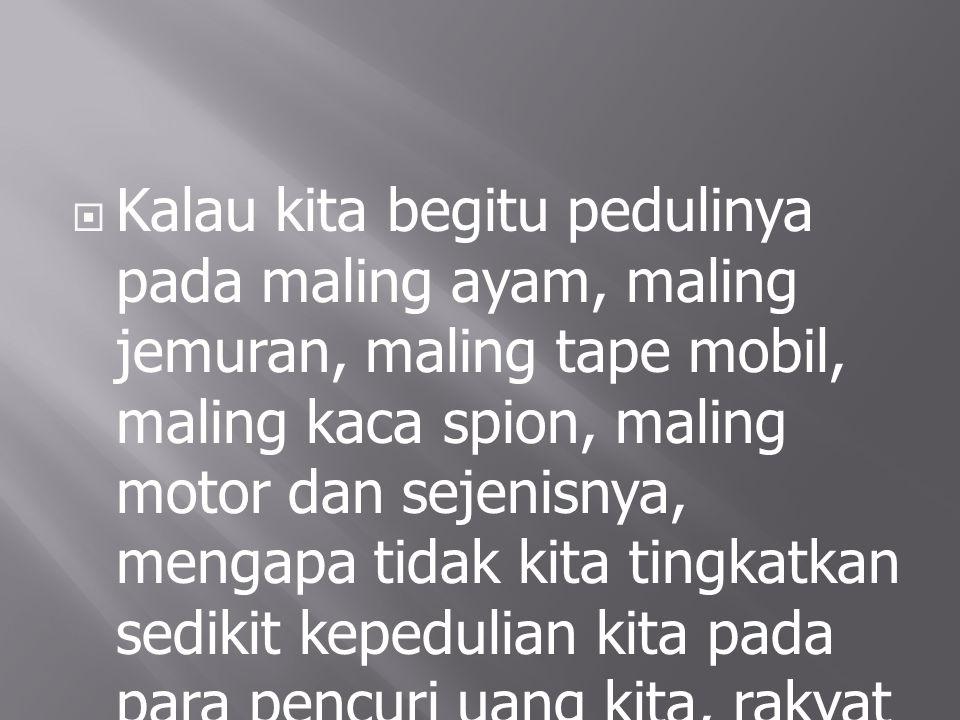 Kalau kita begitu pedulinya pada maling ayam, maling jemuran, maling tape mobil, maling kaca spion, maling motor dan sejenisnya, mengapa tidak kita tingkatkan sedikit kepedulian kita pada para pencuri uang kita, rakyat Indonesia