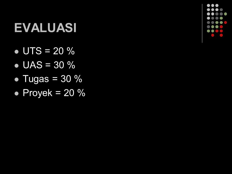 EVALUASI UTS = 20 % UAS = 30 % Tugas = 30 % Proyek = 20 %