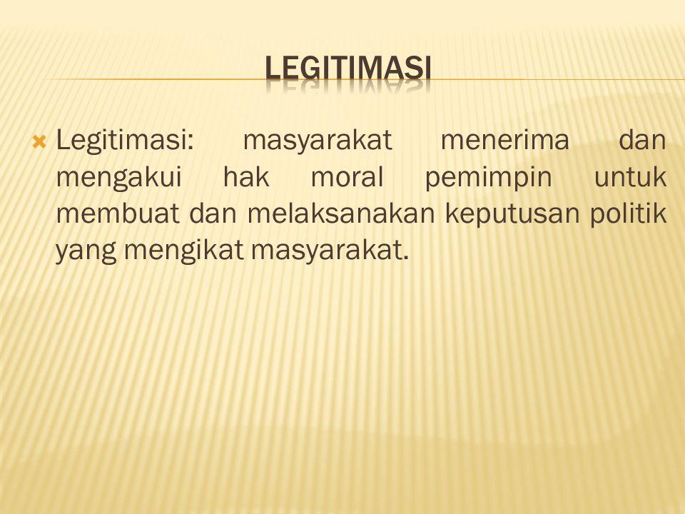 legitimasi Legitimasi: masyarakat menerima dan mengakui hak moral pemimpin untuk membuat dan melaksanakan keputusan politik yang mengikat masyarakat.