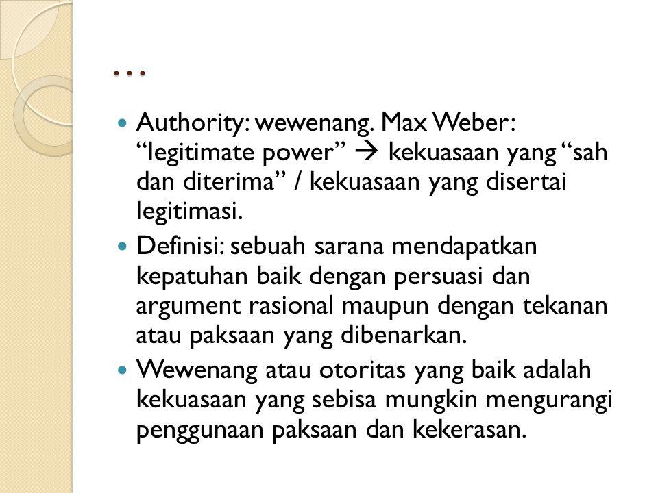 … Authority: wewenang. Max Weber: legitimate power  kekuasaan yang sah dan diterima / kekuasaan yang disertai legitimasi.