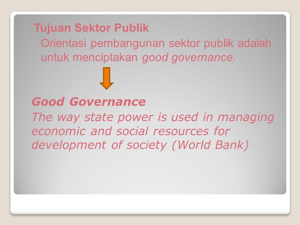 Tujuan Sektor Publik Orientasi pembangunan sektor publik adalah untuk menciptakan good governance.