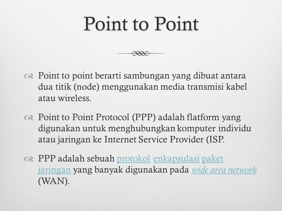 Point to Point Point to point berarti sambungan yang dibuat antara dua titik (node) menggunakan media transmisi kabel atau wireless.