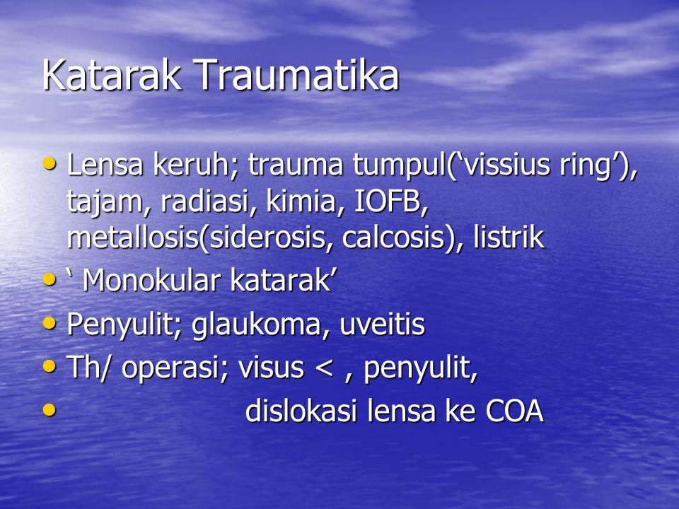Katarak Traumatika Lensa keruh; trauma tumpul('vissius ring'), tajam, radiasi, kimia, IOFB, metallosis(siderosis, calcosis), listrik.