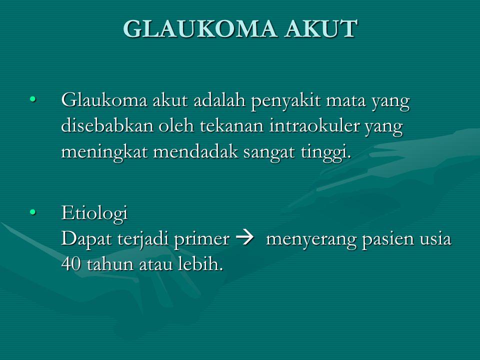 GLAUKOMA AKUT Glaukoma akut adalah penyakit mata yang disebabkan oleh tekanan intraokuler yang meningkat mendadak sangat tinggi.