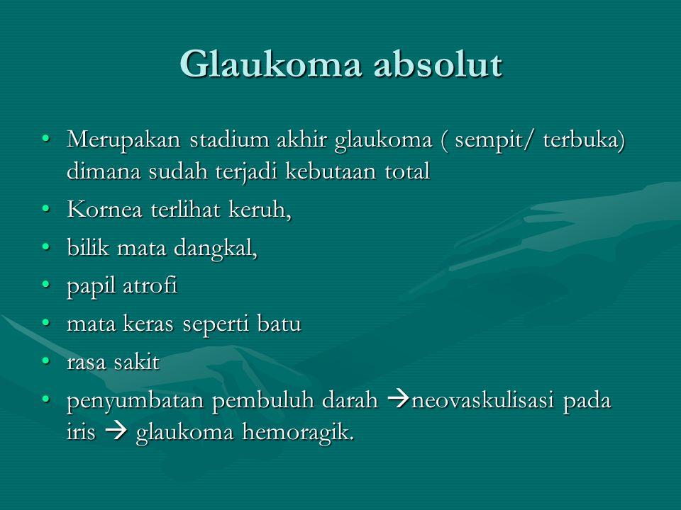 Glaukoma absolut Merupakan stadium akhir glaukoma ( sempit/ terbuka) dimana sudah terjadi kebutaan total.