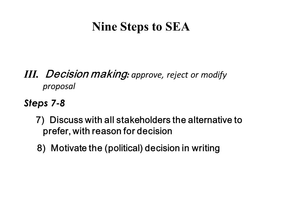 Nine Steps to SEA III. Decision making: approve, reject or modify proposal. Steps 7-8.