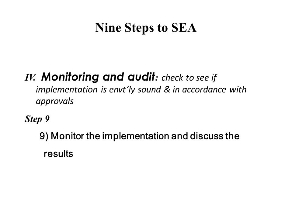 Nine Steps to SEA IV. Monitoring and audit: check to see if implementation is envt'ly sound & in accordance with approvals.
