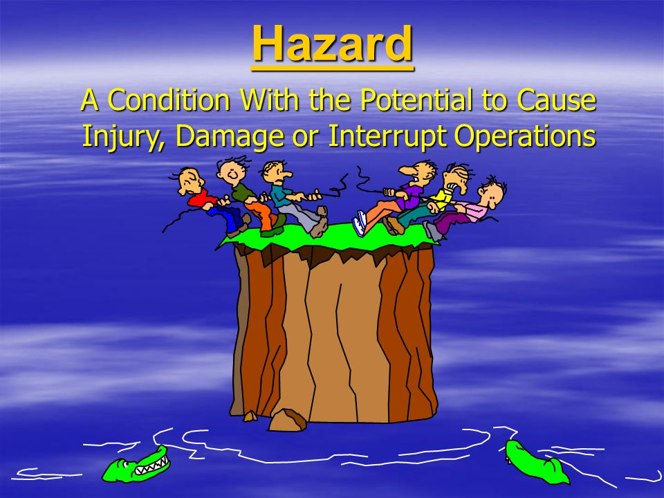 Hazard A Condition With the Potential to Cause Injury, Damage or Interrupt Operations 4