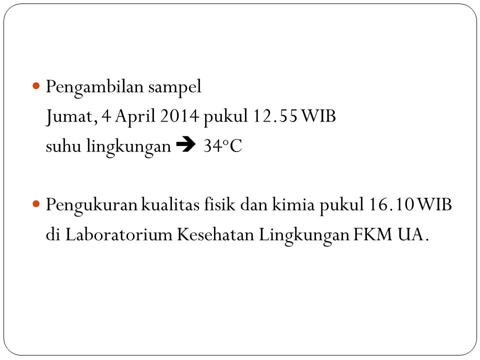 Pengambilan sampel Jumat, 4 April 2014 pukul 12.55 WIB. suhu lingkungan  34oC. Pengukuran kualitas fisik dan kimia pukul 16.10 WIB.