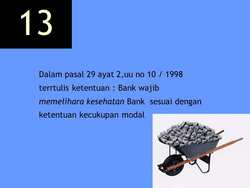 13 Dalam pasal 29 ayat 2,uu no 10 / 1998 terrtulis ketentuan : Bank wajib memelihara kesehatan Bank sesuai dengan ketentuan kecukupan modal.
