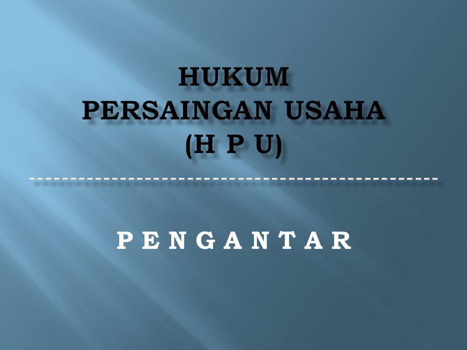HUKUM PERSAINGAN USAHA (H P U) -------------------------------------------------