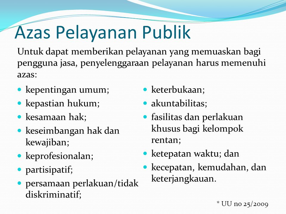 Azas Pelayanan Publik Untuk dapat memberikan pelayanan yang memuaskan bagi pengguna jasa, penyelenggaraan pelayanan harus memenuhi azas: