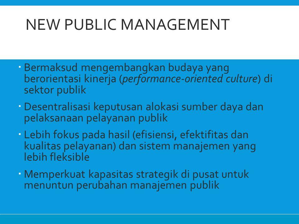 New Public Management Bermaksud mengembangkan budaya yang berorientasi kinerja (performance-oriented culture) di sektor publik.