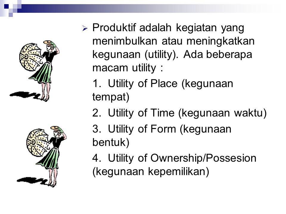 Produktif adalah kegiatan yang menimbulkan atau meningkatkan kegunaan (utility). Ada beberapa macam utility :