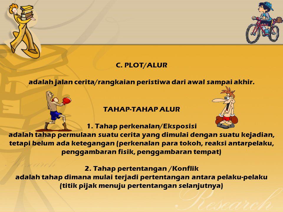C. PLOT/ALUR adalah jalan cerita/rangkaian peristiwa dari awal sampai akhir.