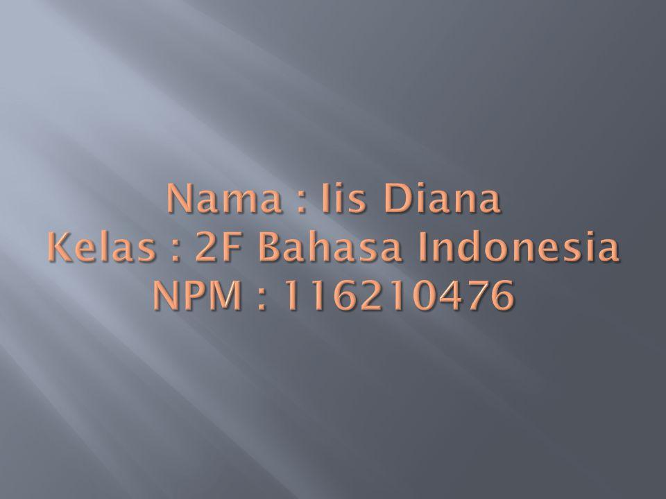 Nama : Iis Diana Kelas : 2F Bahasa Indonesia NPM : 116210476