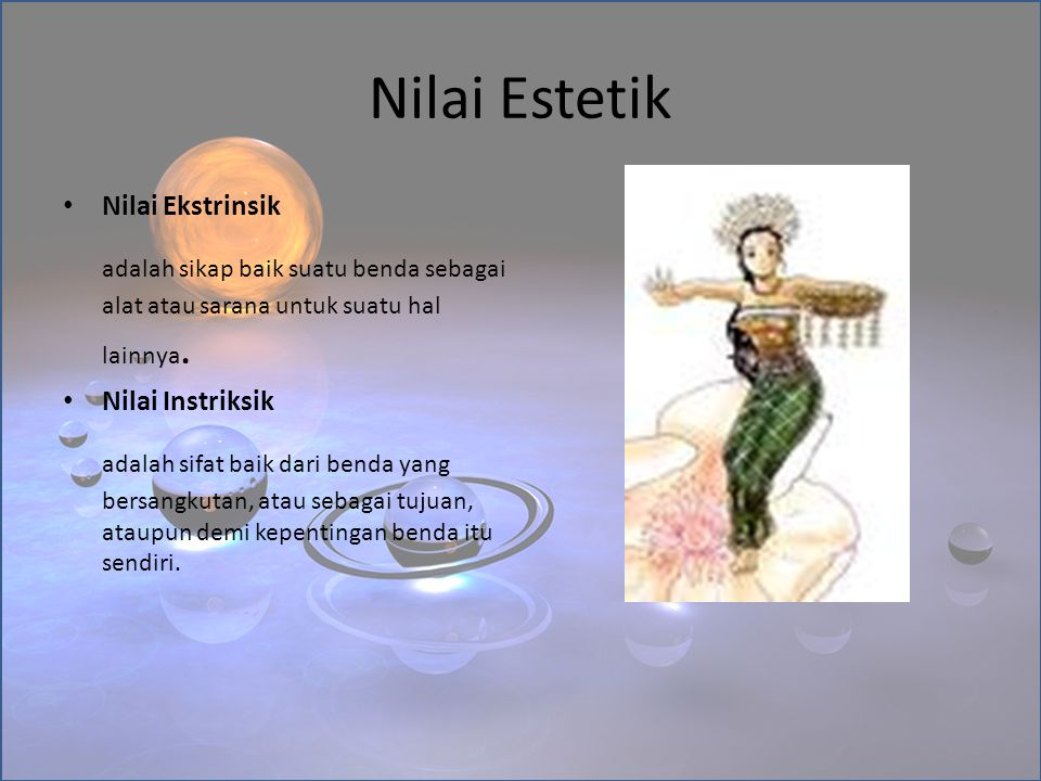 Nilai Estetik Nilai Ekstrinsik. adalah sikap baik suatu benda sebagai alat atau sarana untuk suatu hal lainnya.