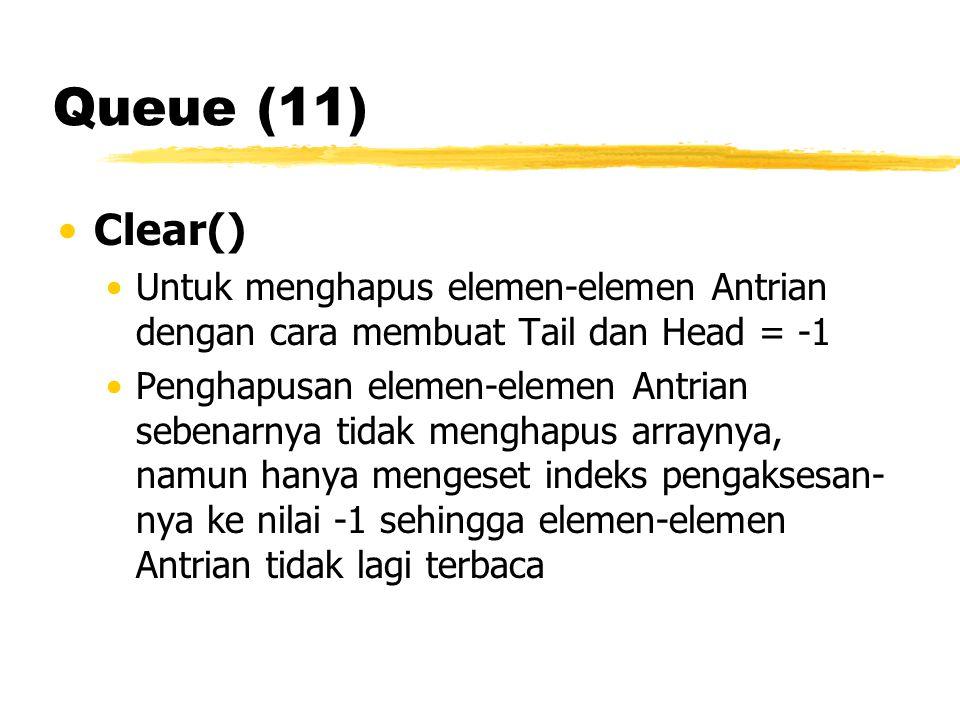 Queue (11) Clear() Untuk menghapus elemen-elemen Antrian dengan cara membuat Tail dan Head = -1.