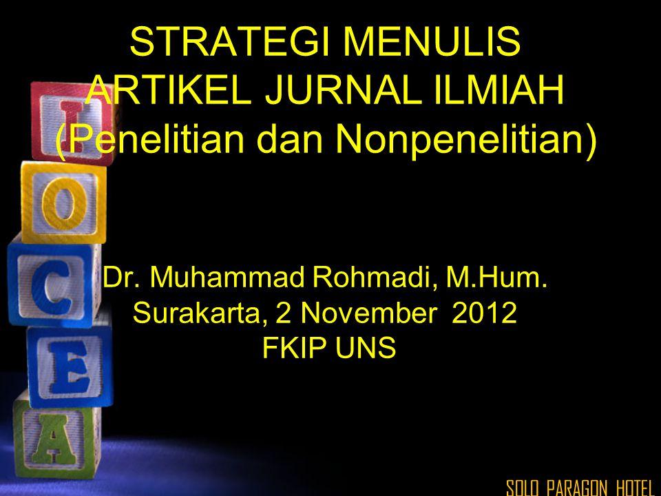 STRATEGI MENULIS ARTIKEL JURNAL ILMIAH (Penelitian dan Nonpenelitian) Dr. Muhammad Rohmadi, M.Hum. Surakarta, 2 November 2012 FKIP UNS