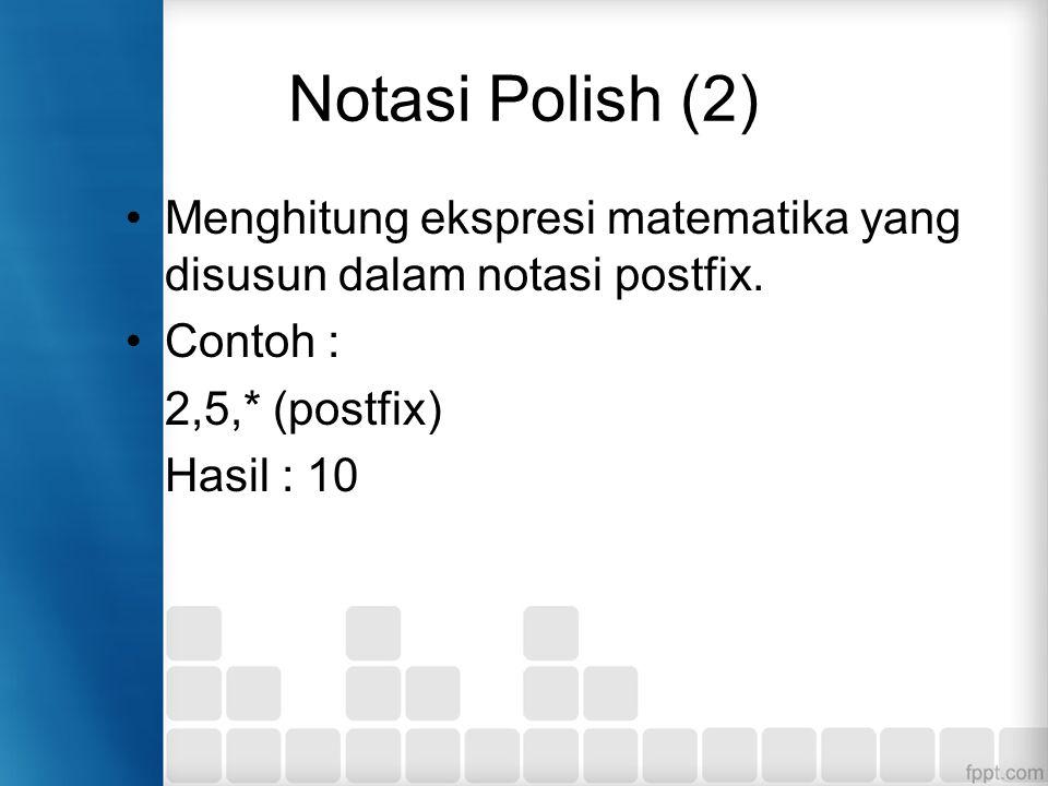 Notasi Polish (2) Menghitung ekspresi matematika yang disusun dalam notasi postfix. Contoh : 2,5,* (postfix)