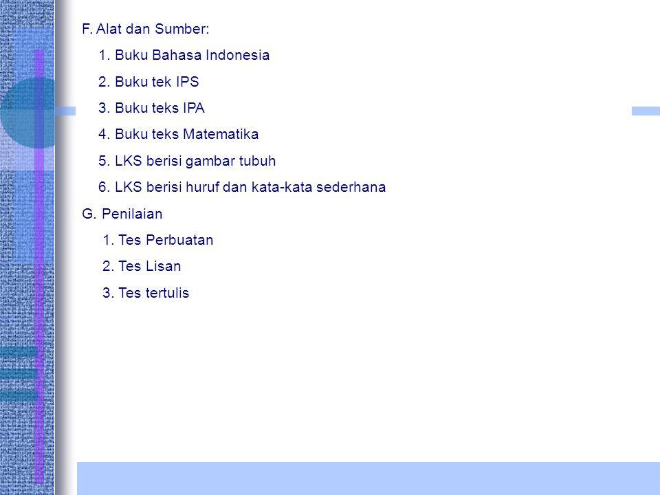 F. Alat dan Sumber: 1. Buku Bahasa Indonesia. 2. Buku tek IPS. 3. Buku teks IPA. 4. Buku teks Matematika.