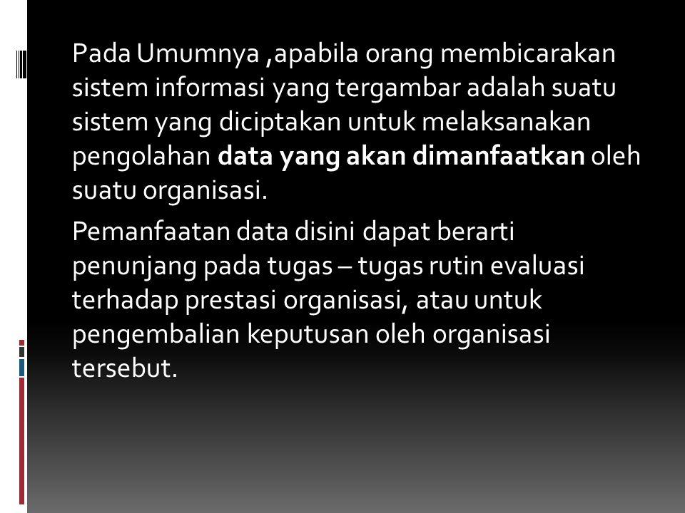Pada Umumnya ,apabila orang membicarakan sistem informasi yang tergambar adalah suatu sistem yang diciptakan untuk melaksanakan pengolahan data yang akan dimanfaatkan oleh suatu organisasi.