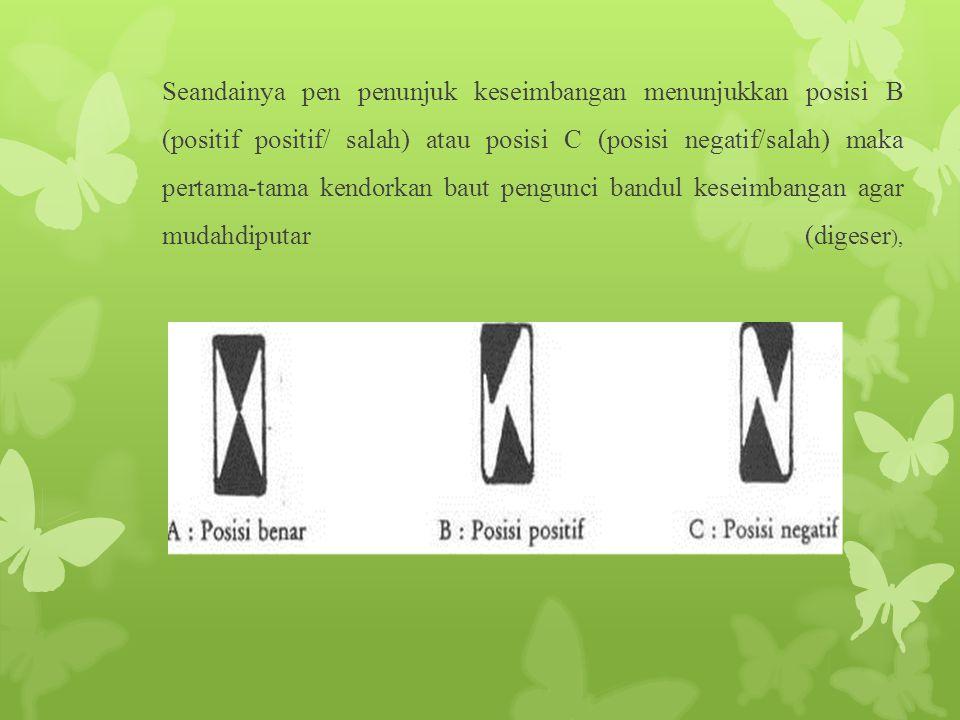 Seandainya pen penunjuk keseimbangan menunjukkan posisi B (positif positif/ salah) atau posisi C (posisi negatif/salah) maka pertama-tama kendorkan baut pengunci bandul keseimbangan agar mudahdiputar (digeser),