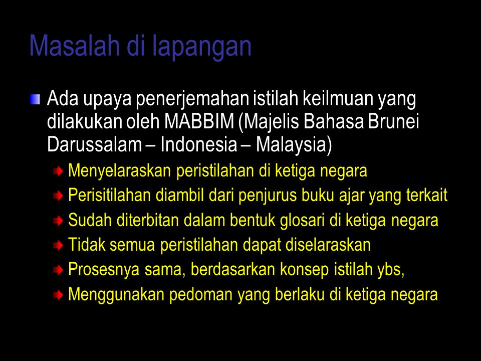 Masalah di lapangan Ada upaya penerjemahan istilah keilmuan yang dilakukan oleh MABBIM (Majelis Bahasa Brunei Darussalam – Indonesia – Malaysia)