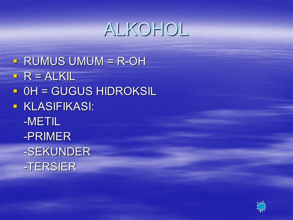 ALKOHOL RUMUS UMUM = R-OH R = ALKIL 0H = GUGUS HIDROKSIL KLASIFIKASI: