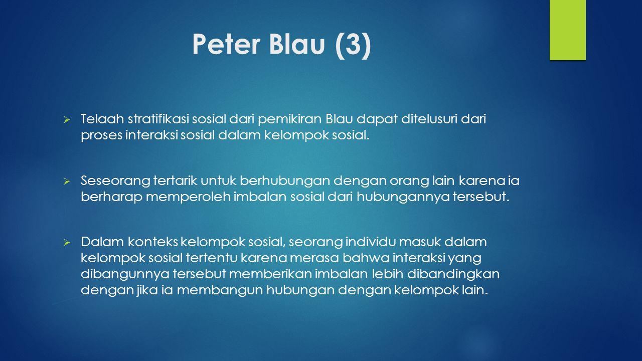 Peter Blau (3) Telaah stratifikasi sosial dari pemikiran Blau dapat ditelusuri dari proses interaksi sosial dalam kelompok sosial.