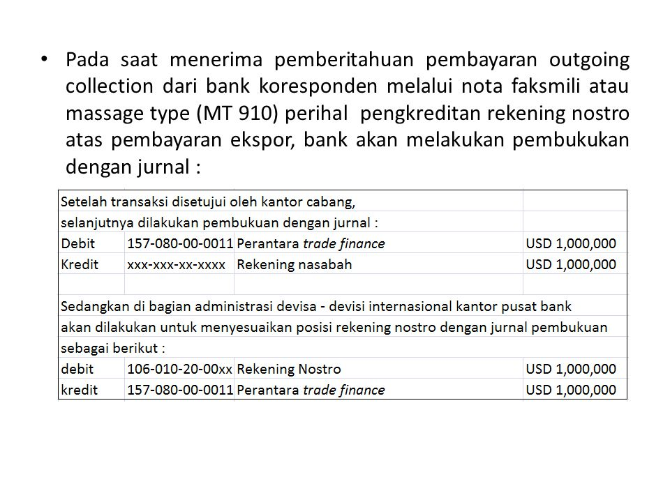 Pada saat menerima pemberitahuan pembayaran outgoing collection dari bank koresponden melalui nota faksmili atau massage type (MT 910) perihal pengkreditan rekening nostro atas pembayaran ekspor, bank akan melakukan pembukukan dengan jurnal :